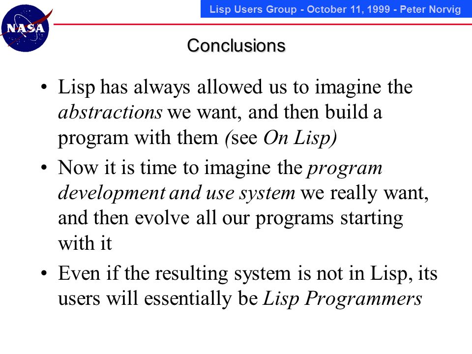 Lisp Users Group - October 11, 1999 - Peter NorvigConclusions Lisp has always allowed us to imagine the abstractions we want, and then build a program with them (see On Lisp) Now it is time to imagine the program development and use system we really want, and then evolve all our programs starting with it Even if the resulting system is not in Lisp, its users will essentially be Lisp Programmers
