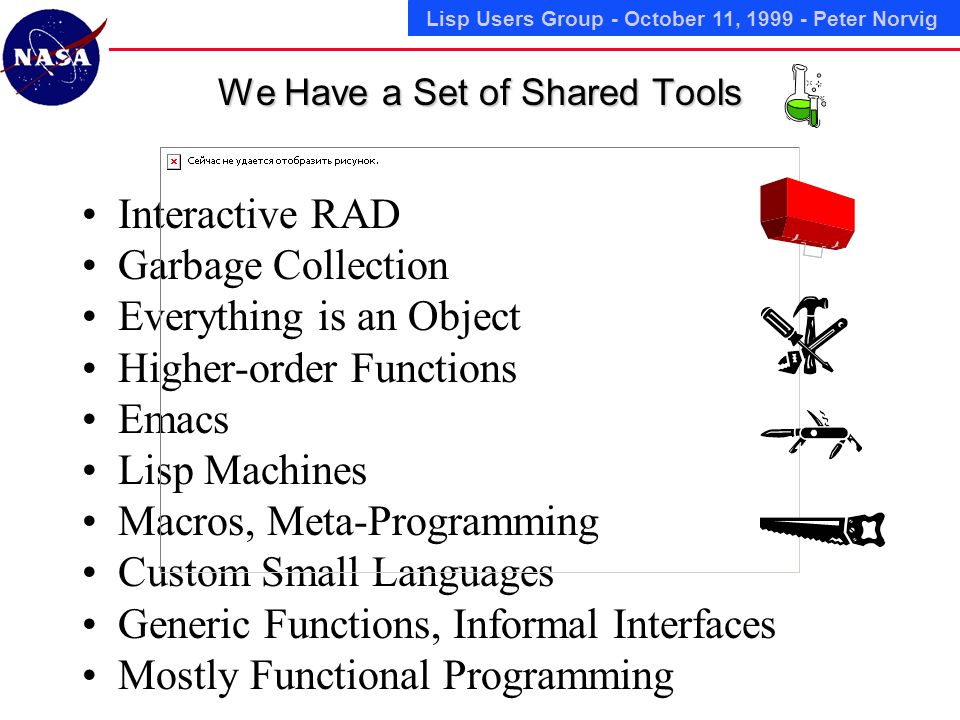 Lisp Users Group - October 11, 1999 - Peter Norvig We Have a Set of Shared Tools Interactive RAD Garbage Collection Everything is an Object Higher-order Functions Emacs Lisp Machines Macros, Meta-Programming Custom Small Languages Generic Functions, Informal Interfaces Mostly Functional Programming