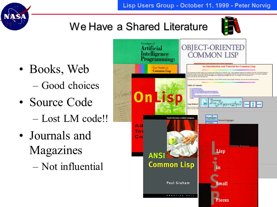 Lisp Users Group - October 11, 1999 - Peter Norvig We Have a Shared Literature Books, Web –Good choices Source Code –Lost LM code!.