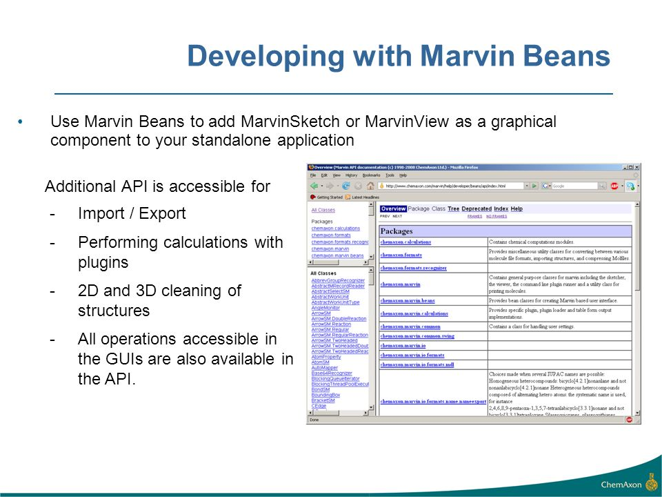 Developing with Marvin Beans Use Marvin Beans to add MarvinSketch or MarvinView as a graphical component to your standalone application Additional API