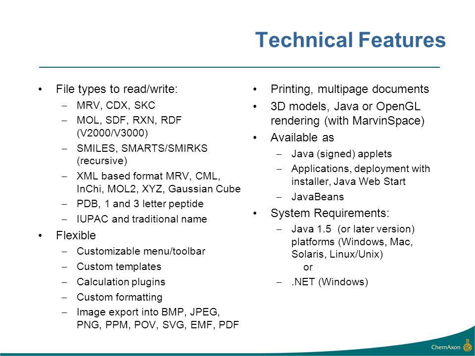 Technical Features File types to read/write: – MRV, CDX, SKC – MOL, SDF, RXN, RDF (V2000/V3000) – SMILES, SMARTS/SMIRKS (recursive) – XML based format