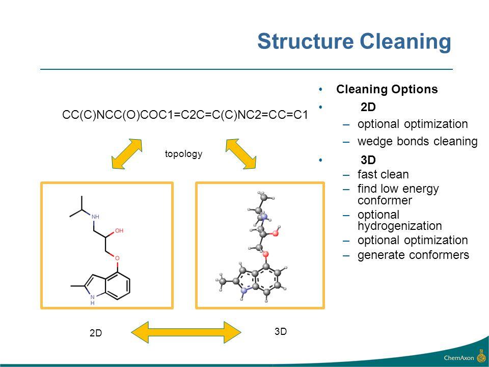 Structure Cleaning CC(C)NCC(O)COC1=C2C=C(C)NC2=CC=C1 3D 2D topology Cleaning Options 2D –optional optimization –wedge bonds cleaning 3D –fast clean –f