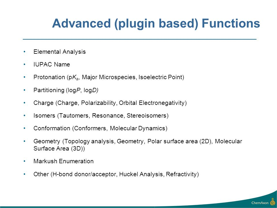 Advanced (plugin based) Functions Elemental Analysis IUPAC Name Protonation (pK a, Major Microspecies, Isoelectric Point) Partitioning (logP, logD) Ch