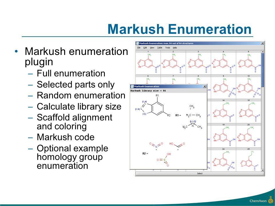 Markush Enumeration Markush enumeration plugin –Full enumeration –Selected parts only –Random enumeration –Calculate library size –Scaffold alignment and coloring –Markush code –Optional example homology group enumeration