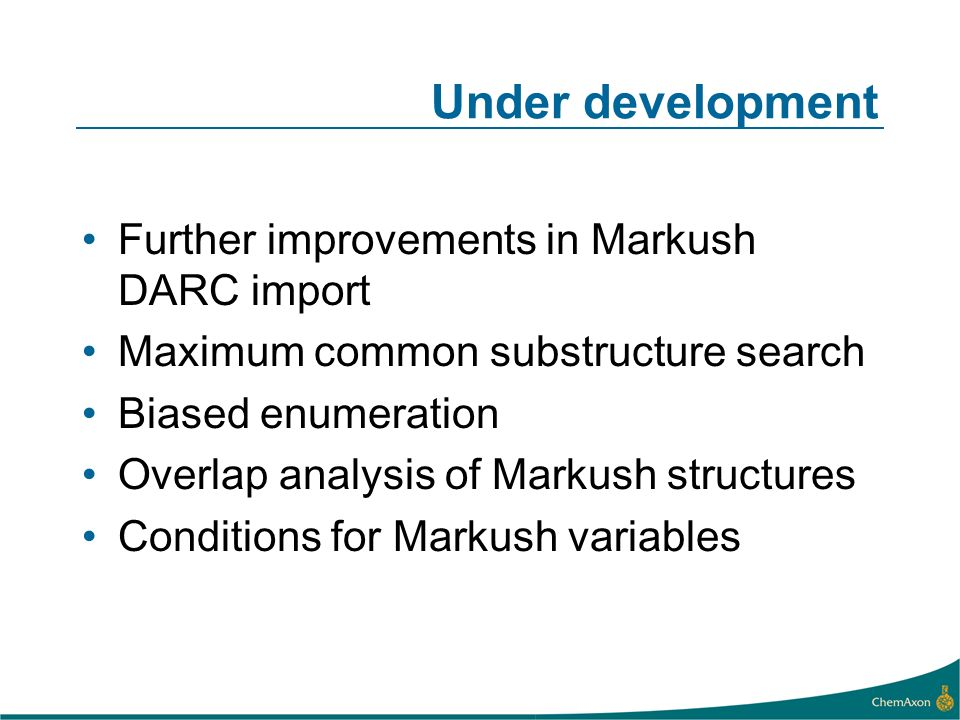 Under development Further improvements in Markush DARC import Maximum common substructure search Biased enumeration Overlap analysis of Markush structures Conditions for Markush variables