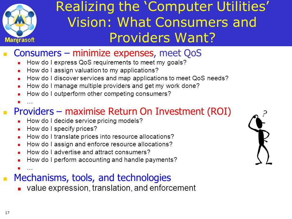 17 Realizing the Computer Utilities Vision: What Consumers and Providers Want? Consumers – minimize expenses, meet QoS How do I express QoS requiremen