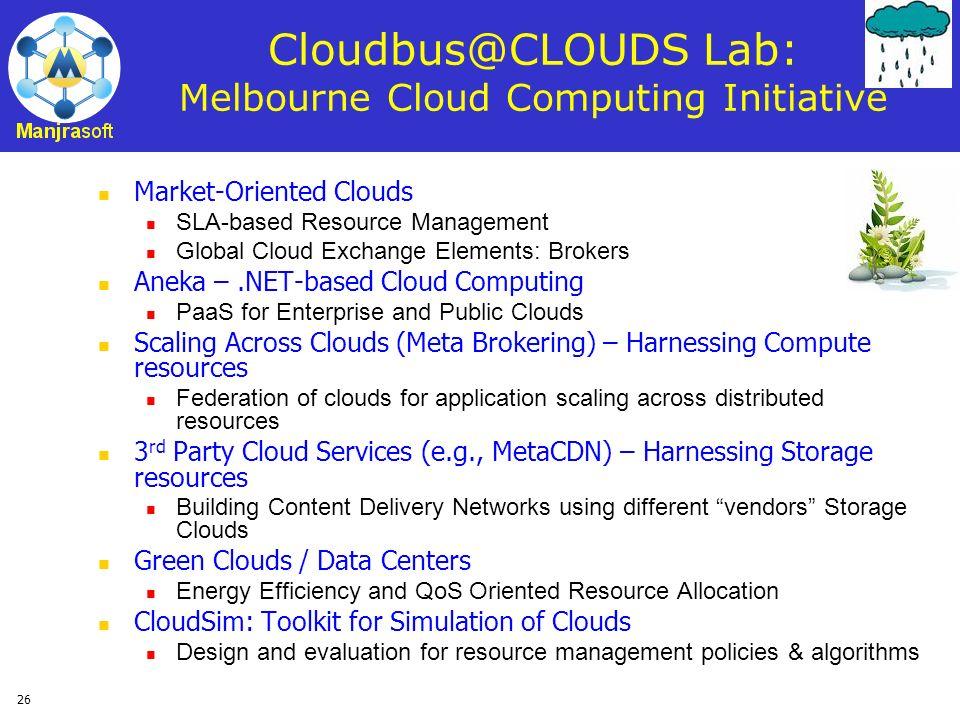 26 Cloudbus@CLOUDS Lab: Melbourne Cloud Computing Initiative Market-Oriented Clouds SLA-based Resource Management Global Cloud Exchange Elements: Brok