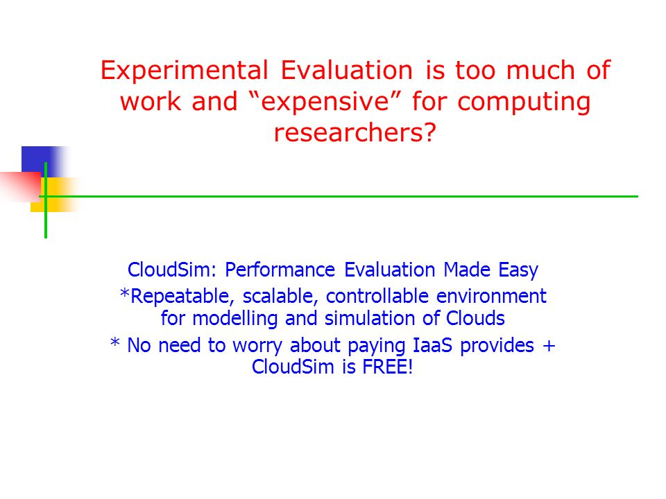 Experimental Evaluation is too much of work and expensive for computing researchers? CloudSim: Performance Evaluation Made Easy *Repeatable, scalable,