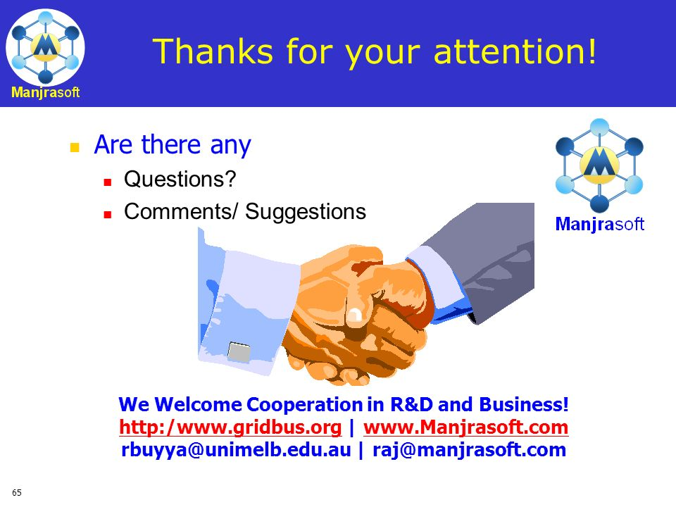 65 Thanks for your attention! Are there any Questions? Comments/ Suggestions We Welcome Cooperation in R&D and Business! http:/www.gridbus.org | www.M