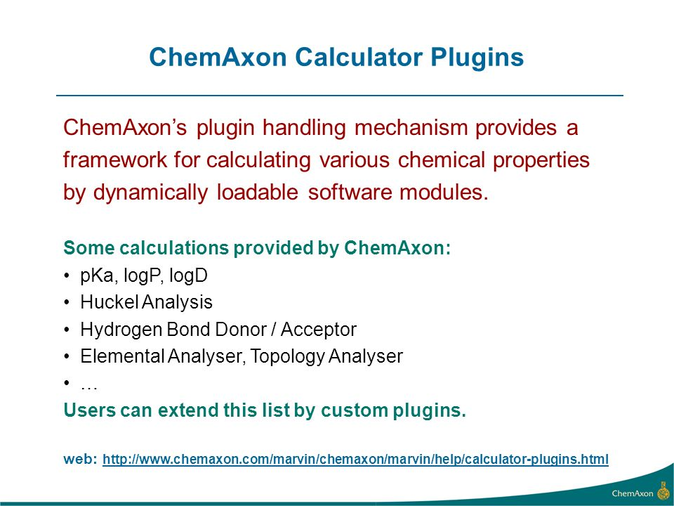 ChemAxon Calculator Plugins ChemAxons plugin handling mechanism provides a framework for calculating various chemical properties by dynamically loadable software modules.