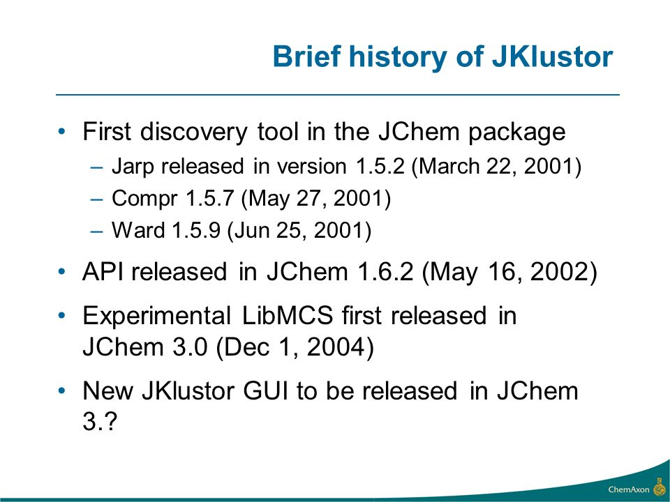 Brief history of JKlustor First discovery tool in the JChem package –Jarp released in version 1.5.2 (March 22, 2001) –Compr 1.5.7 (May 27, 2001) –Ward 1.5.9 (Jun 25, 2001) API released in JChem 1.6.2 (May 16, 2002) Experimental LibMCS first released in JChem 3.0 (Dec 1, 2004) New JKlustor GUI to be released in JChem 3.?