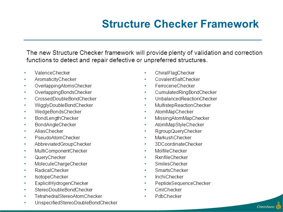 Structure Checker Framework ValenceChecker AromaticityChecker OverlappingAtomsChecker OverlappingBondsChecker CrossedDoubleBondChecker WigglyDoubleBondChecker WedgeBondsChecker BondLengthChecker BondAngleChecker AliasChecker PseudoAtomChecker AbbreviatedGroupChecker MultiComponentChecker QueryChecker MoleculeChargeChecker RadicalChecker IsotopeChecker ExplicitHydrogenChecker StereoDoubleBondChecker TetrahedralStereoAtomChecker UnspecifiedStereoDoubleBondChecker ChiralFlagChecker CovalentSaltChecker FerroceneChecker CumulatedRingBondChecker UnbalancedReactionChecker MultistepReactionChecker AtomMapChecker MissingAtomMapChecker AtomMapStyleChecker RgroupQueryChecker MarkushChecker 3DCoordinateChecker MolfileChecker RxnfileChecker SmilesChecker SmartsChecker InchiChecker PeptideSequenceChecker CmlChecker PdbChecker The new Structure Checker framework will provide plenty of validation and correction functions to detect and repair defective or unpreferred structures.