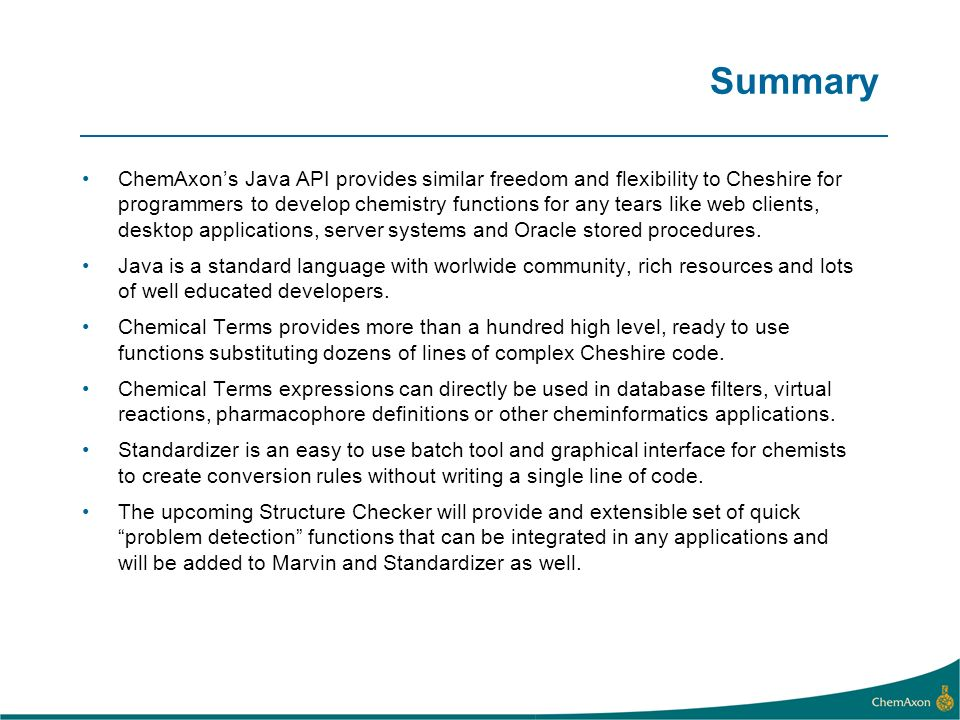 Summary ChemAxons Java API provides similar freedom and flexibility to Cheshire for programmers to develop chemistry functions for any tears like web clients, desktop applications, server systems and Oracle stored procedures.