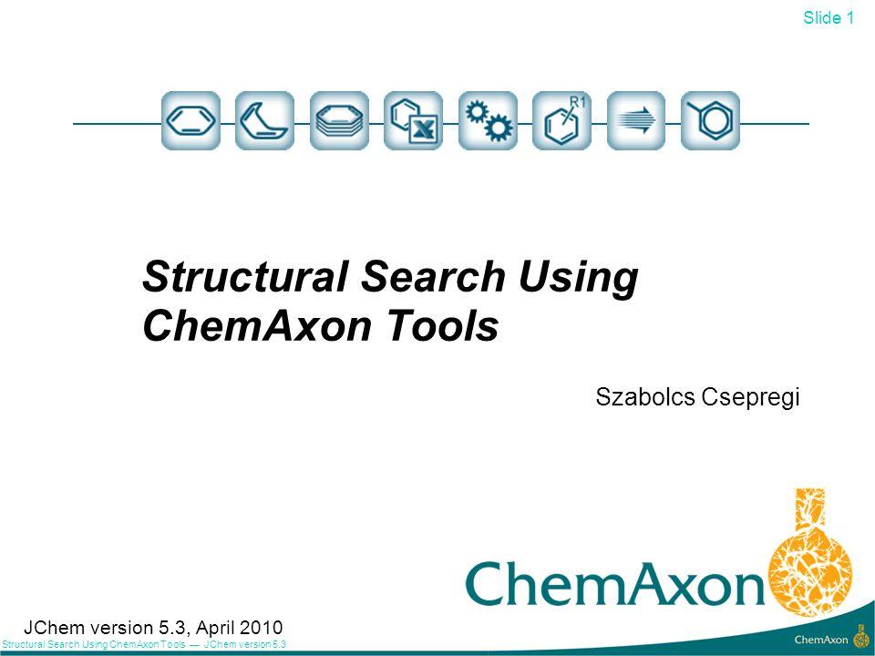 Slide 1 Structural Search Using ChemAxon Tools JChem version 5.3 Structural Search Using ChemAxon Tools Szabolcs Csepregi 1 JChem version 5.3, April 2
