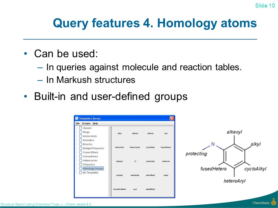 Slide 10 Structural Search Using ChemAxon Tools JChem version 5.3 Query features 4. Homology atoms Can be used: –In queries against molecule and react