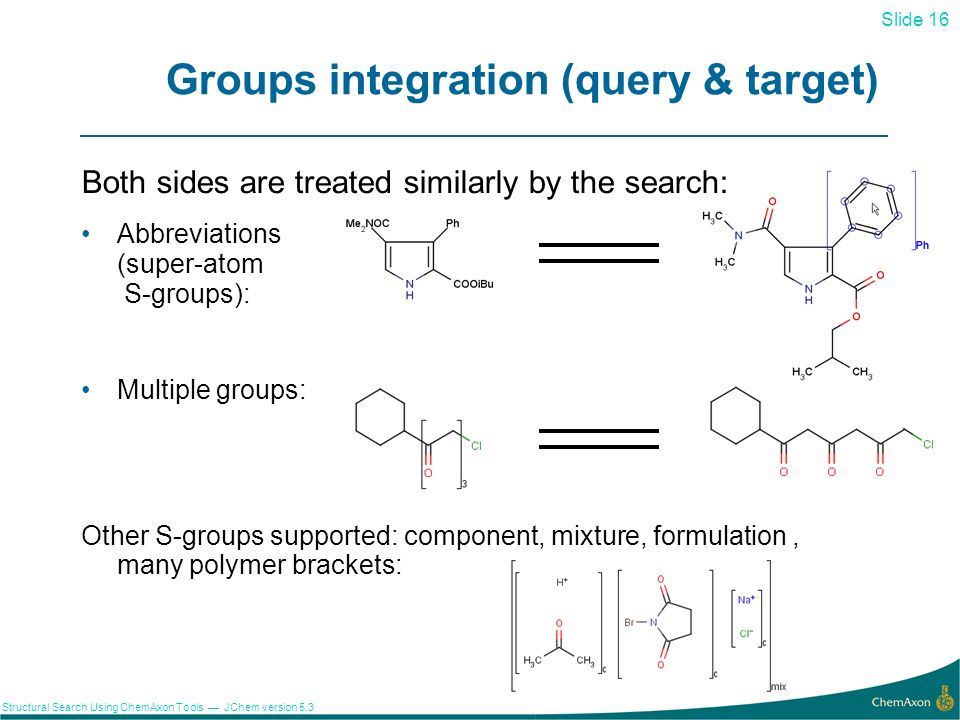 Slide 16 Structural Search Using ChemAxon Tools JChem version 5.3 Groups integration (query & target) Both sides are treated similarly by the search: