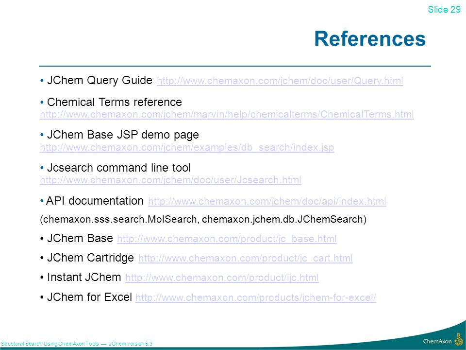 Slide 29 Structural Search Using ChemAxon Tools JChem version 5.3 References 29 JChem Query Guide http://www.chemaxon.com/jchem/doc/user/Query.html ht