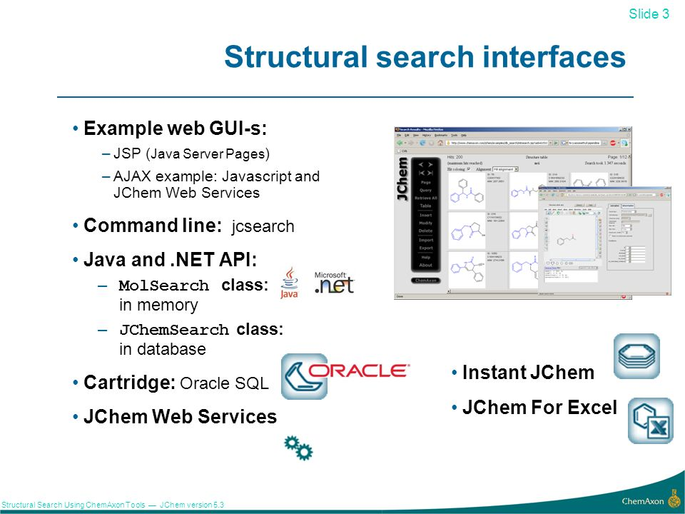 Slide 24 Structural Search Using ChemAxon Tools JChem version 5.3 Application: R-group decomposition 24 JChem is able to identify the ligands of a given scaffold at specified substitution positions: Query(scaffold) Result Library R-group decomposition