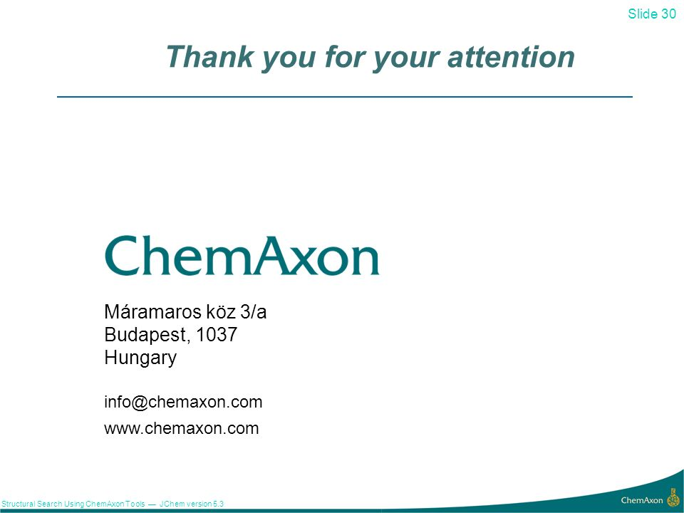 Slide 30 Structural Search Using ChemAxon Tools JChem version 5.3 30 Thank you for your attention Máramaros köz 3/a Budapest, 1037 Hungary info@chemax