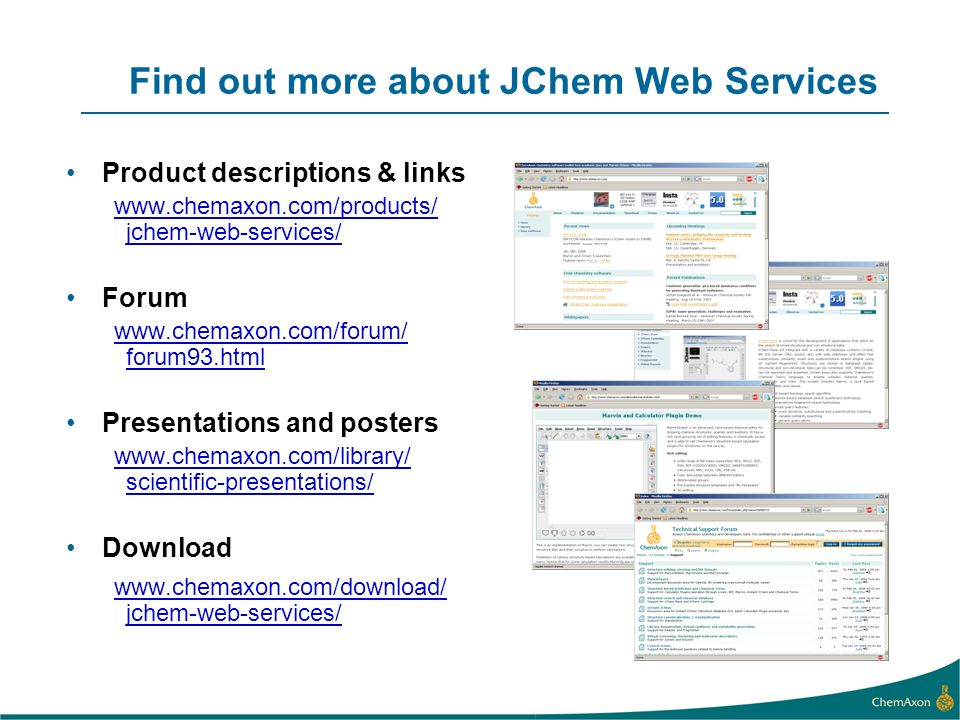 Find out more about JChem Web Services Product descriptions & links www.chemaxon.com/products/ jchem-web-services/ Forum www.chemaxon.com/forum/ forum93.html Presentations and posters www.chemaxon.com/library/ scientific-presentations/ Download www.chemaxon.com/download/ jchem-web-services/