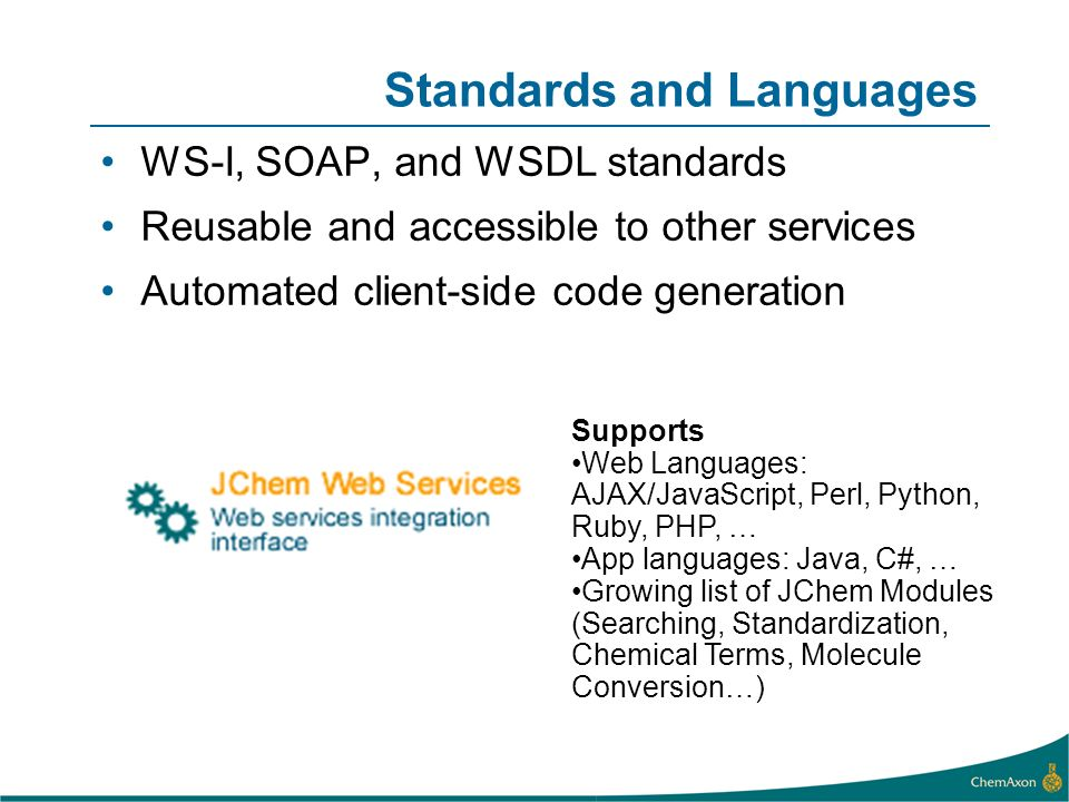 Standards and Languages WS-I, SOAP, and WSDL standards Reusable and accessible to other services Automated client-side code generation Supports Web Languages: AJAX/JavaScript, Perl, Python, Ruby, PHP, … App languages: Java, C#, … Growing list of JChem Modules (Searching, Standardization, Chemical Terms, Molecule Conversion…)