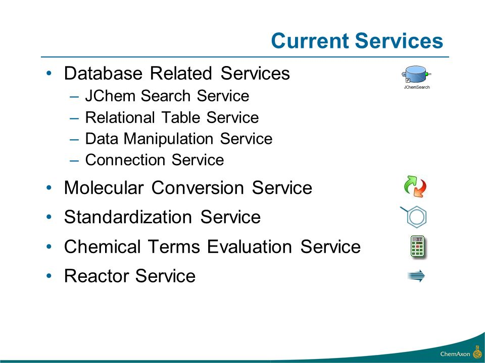 Current Services Database Related Services –JChem Search Service –Relational Table Service –Data Manipulation Service –Connection Service Molecular Conversion Service Standardization Service Chemical Terms Evaluation Service Reactor Service