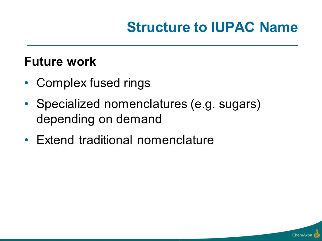 Structure to IUPAC Name Future work Complex fused rings Specialized nomenclatures (e.g. sugars) depending on demand Extend traditional nomenclature