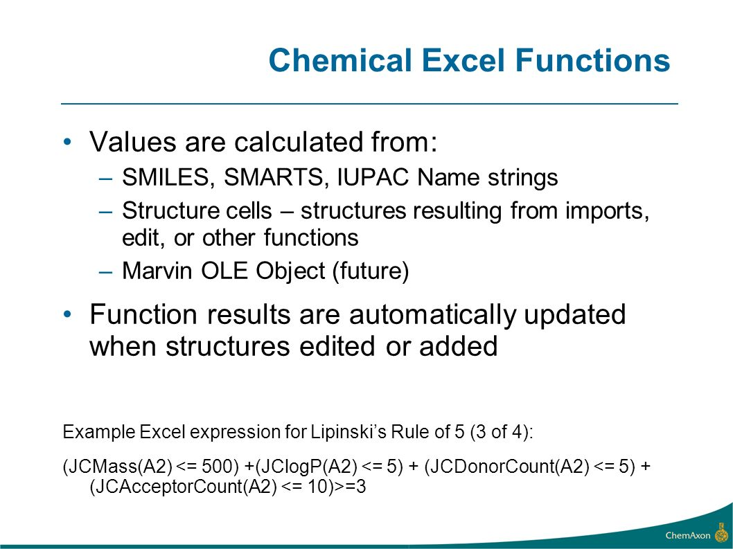 Chemical Excel Functions Values are calculated from: –SMILES, SMARTS, IUPAC Name strings –Structure cells – structures resulting from imports, edit, o