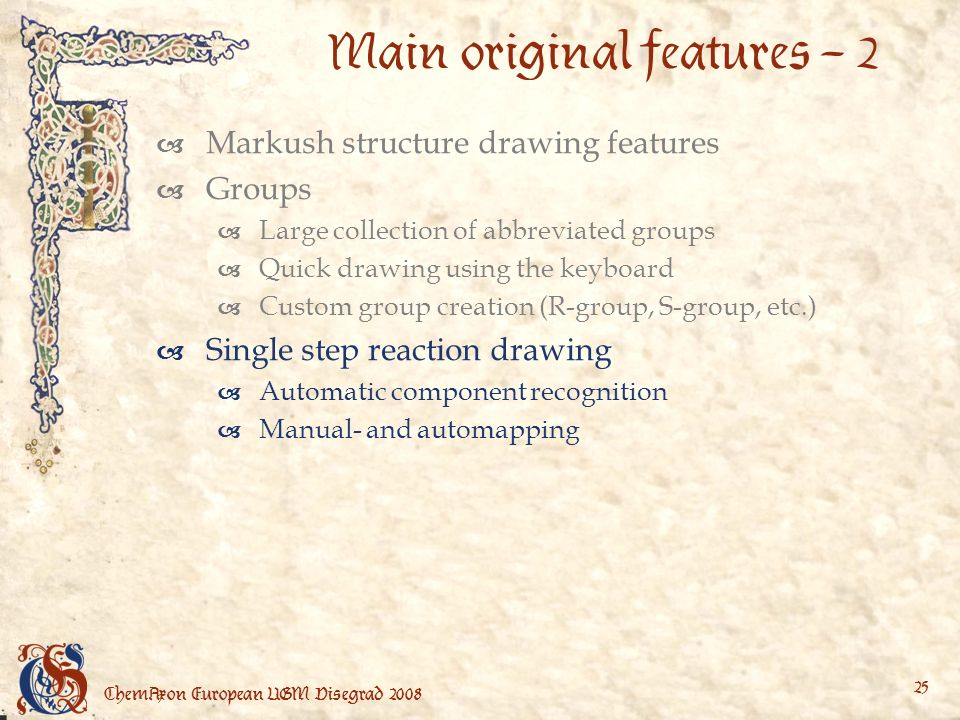 ChemAxon European UGM Visegrad Main original features – 2 Markush structure drawing features Groups Large collection of abbreviated groups Quick drawing using the keyboard Custom group creation (R-group, S-group, etc.) Single step reaction drawing Automatic component recognition Manual- and automapping