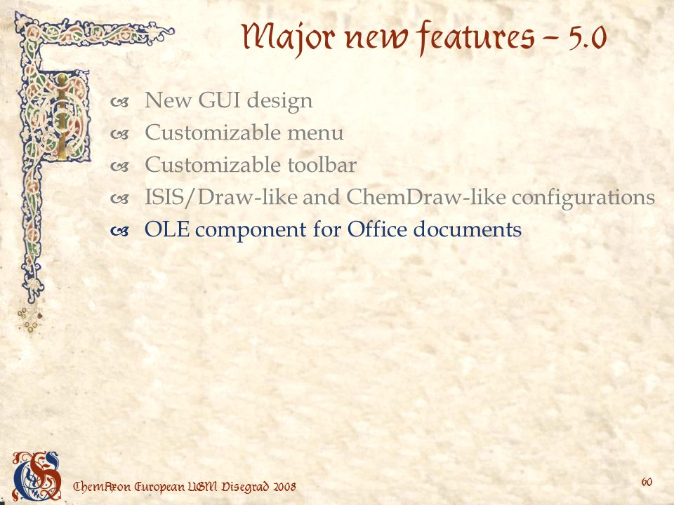 ChemAxon European UGM Visegrad Major new features – 5.0 New GUI design Customizable menu Customizable toolbar ISIS/Draw-like and ChemDraw-like configurations OLE component for Office documents