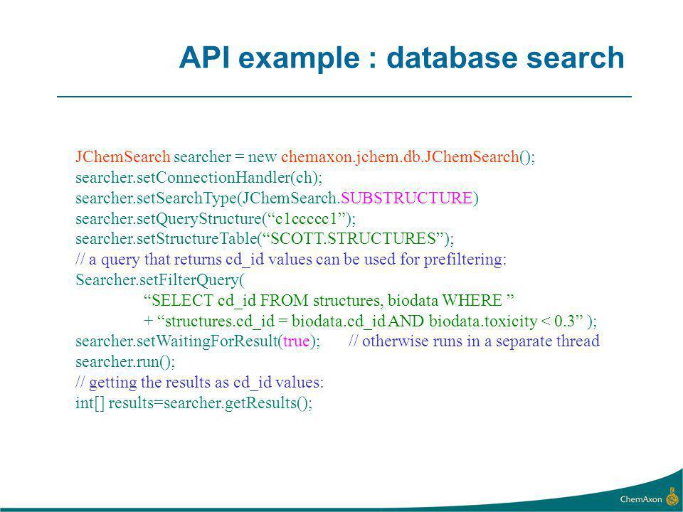 API example : database search JChemSearch searcher = new chemaxon.jchem.db.JChemSearch(); searcher.setConnectionHandler(ch); searcher.setSearchType(JChemSearch.SUBSTRUCTURE) searcher.setQueryStructure(c1ccccc1); searcher.setStructureTable(SCOTT.STRUCTURES); // a query that returns cd_id values can be used for prefiltering: Searcher.setFilterQuery( SELECT cd_id FROM structures, biodata WHERE + structures.cd_id = biodata.cd_id AND biodata.toxicity < 0.3 ); searcher.setWaitingForResult(true); // otherwise runs in a separate thread searcher.run(); // getting the results as cd_id values: int[] results=searcher.getResults();