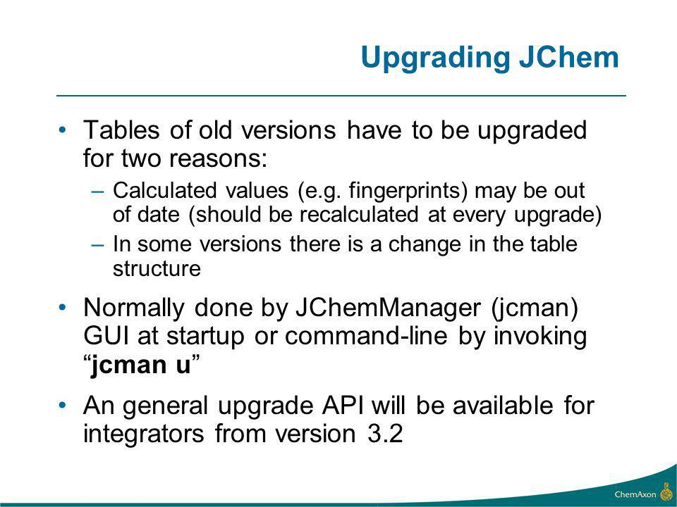 Upgrading JChem Tables of old versions have to be upgraded for two reasons: –Calculated values (e.g. fingerprints) may be out of date (should be recal
