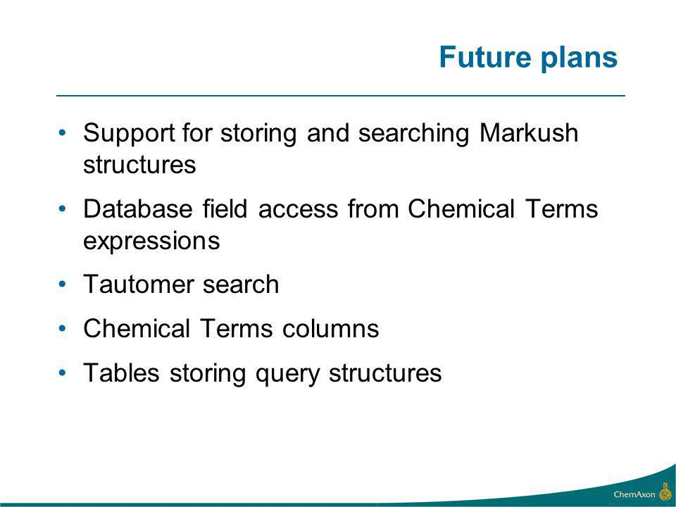 Future plans Support for storing and searching Markush structures Database field access from Chemical Terms expressions Tautomer search Chemical Terms