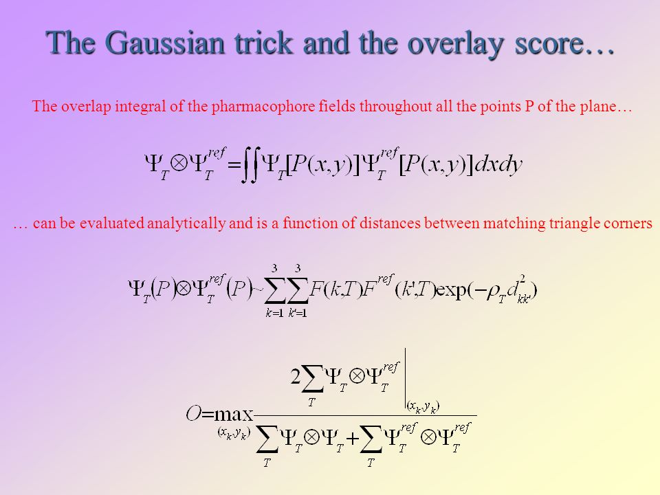 The Gaussian trick and the overlay score… The overlap integral of the pharmacophore fields throughout all the points P of the plane… … can be evaluated analytically and is a function of distances between matching triangle corners