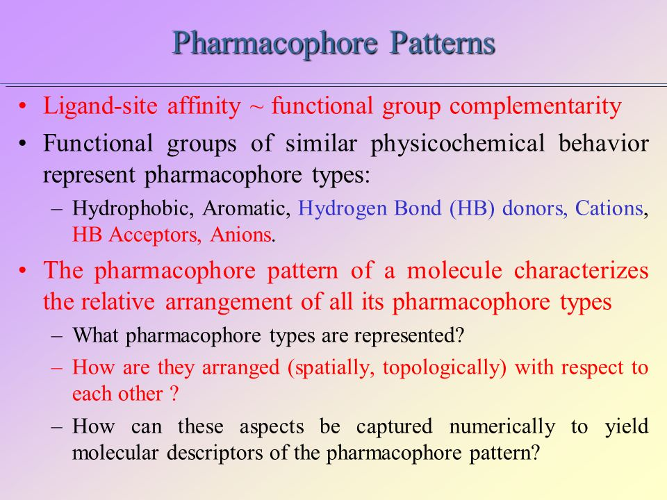 Pharmacophore Patterns Ligand-site affinity ~ functional group complementarity Functional groups of similar physicochemical behavior represent pharmac