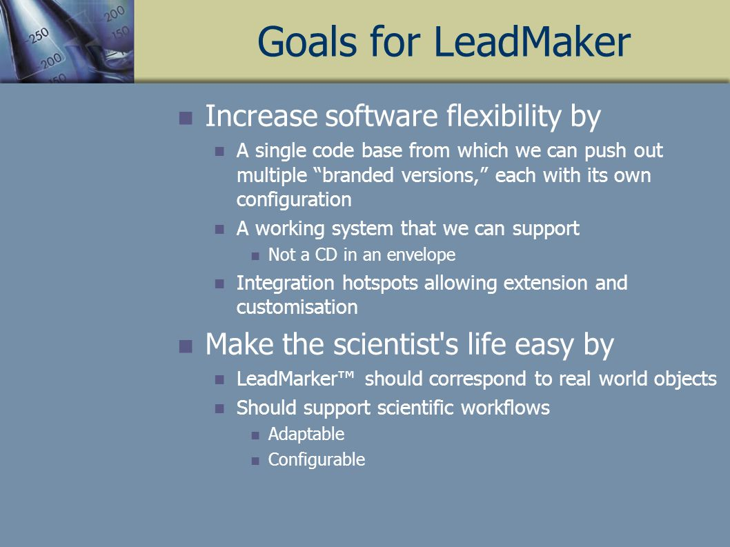 Goals for LeadMaker Increase software flexibility by A single code base from which we can push out multiple branded versions, each with its own configuration A working system that we can support Not a CD in an envelope Integration hotspots allowing extension and customisation Make the scientist s life easy by LeadMarker should correspond to real world objects Should support scientific workflows Adaptable Configurable