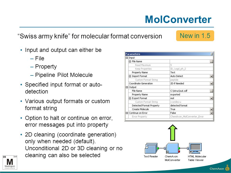 MolConverter Swiss army knife for molecular format conversion New in 1.5 Input and output can either be –File –Property –Pipeline Pilot Molecule Specified input format or auto- detection Various output formats or custom format string Option to halt or continue on error, error messages put into property 2D cleaning (coordinate generation) only when needed (default).