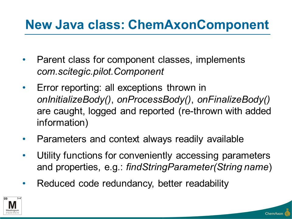 New Java class: ChemAxonComponent Parent class for component classes, implements com.scitegic.pilot.Component Error reporting: all exceptions thrown in onInitializeBody(), onProcessBody(), onFinalizeBody() are caught, logged and reported (re-thrown with added information) Parameters and context always readily available Utility functions for conveniently accessing parameters and properties, e.g.: findStringParameter(String name) Reduced code redundancy, better readability