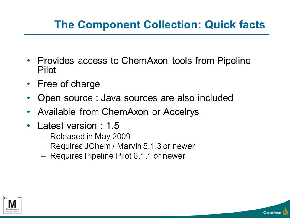 The Component Collection: Quick facts Provides access to ChemAxon tools from Pipeline Pilot Free of charge Open source : Java sources are also included Available from ChemAxon or Accelrys Latest version : 1.5 –Released in May 2009 –Requires JChem / Marvin 5.1.3 or newer –Requires Pipeline Pilot 6.1.1 or newer