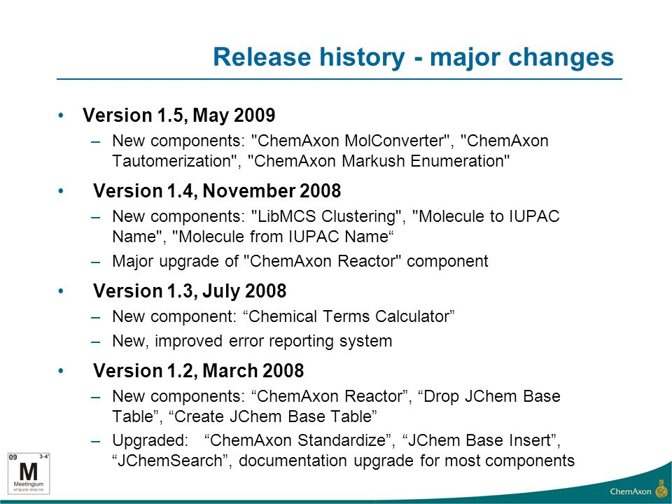 Release history - major changes Version 1.5, May 2009 –New components: ChemAxon MolConverter , ChemAxon Tautomerization , ChemAxon Markush Enumeration Version 1.4, November 2008 –New components: LibMCS Clustering , Molecule to IUPAC Name , Molecule from IUPAC Name –Major upgrade of ChemAxon Reactor component Version 1.3, July 2008 –New component: Chemical Terms Calculator –New, improved error reporting system Version 1.2, March 2008 –New components: ChemAxon Reactor, Drop JChem Base Table, Create JChem Base Table –Upgraded: ChemAxon Standardize, JChem Base Insert, JChemSearch, documentation upgrade for most components