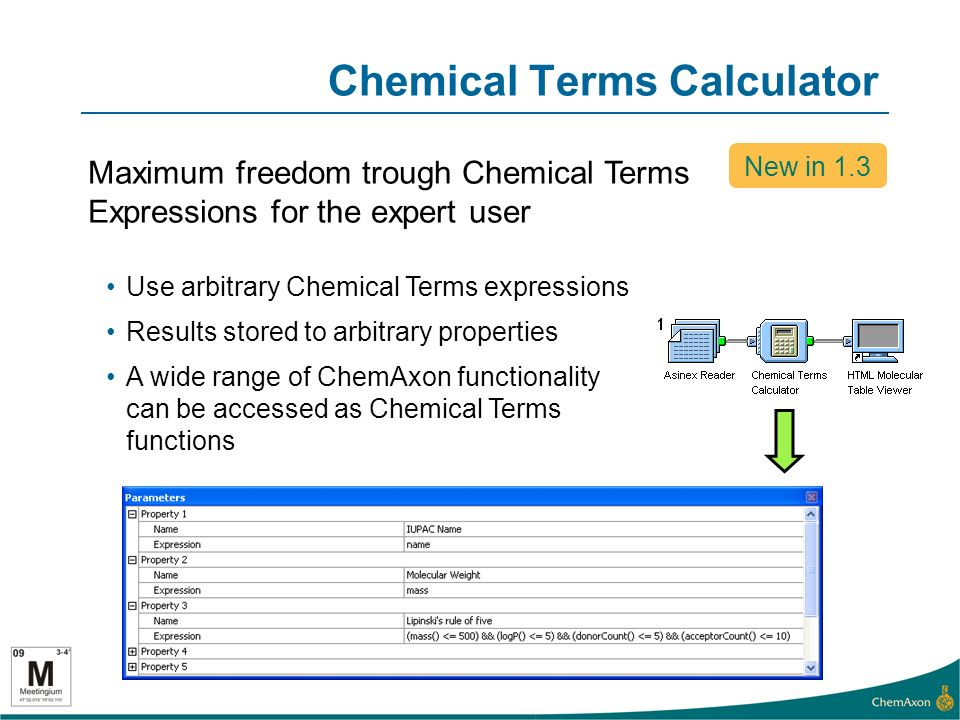 Chemical Terms Calculator Use arbitrary Chemical Terms expressions Results stored to arbitrary properties A wide range of ChemAxon functionality can be accessed as Chemical Terms functions New in 1.3 Maximum freedom trough Chemical Terms Expressions for the expert user