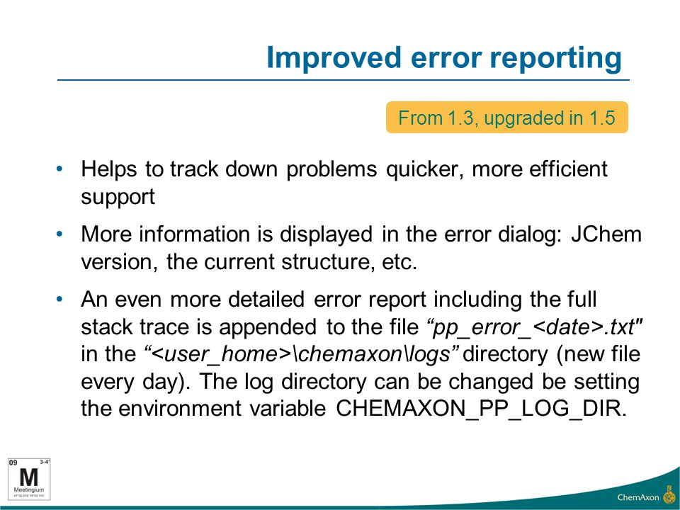 Improved error reporting Helps to track down problems quicker, more efficient support More information is displayed in the error dialog: JChem version, the current structure, etc.