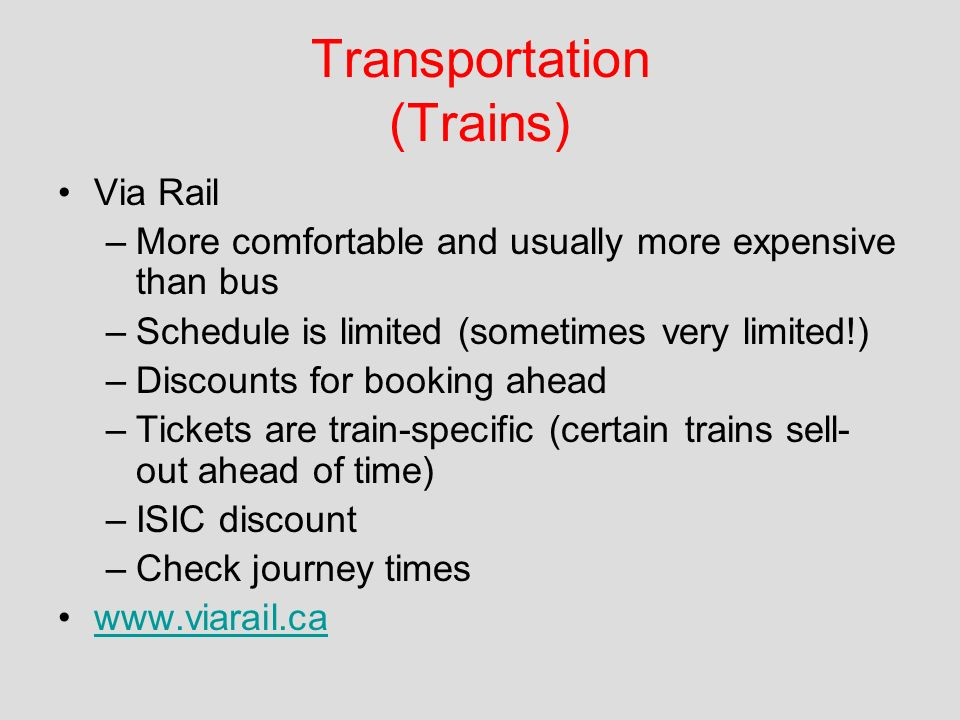 Transportation (Trains) Via Rail –More comfortable and usually more expensive than bus –Schedule is limited (sometimes very limited!) –Discounts for booking ahead –Tickets are train-specific (certain trains sell- out ahead of time) –ISIC discount –Check journey times www.viarail.ca