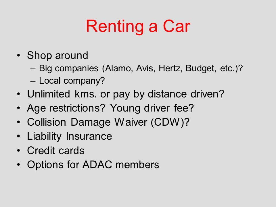 Renting a Car Shop around –Big companies (Alamo, Avis, Hertz, Budget, etc.).