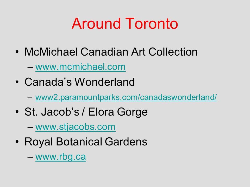 Around Toronto McMichael Canadian Art Collection –www.mcmichael.comwww.mcmichael.com Canadas Wonderland –www2.paramountparks.com/canadaswonderland/www2.paramountparks.com/canadaswonderland/ St.