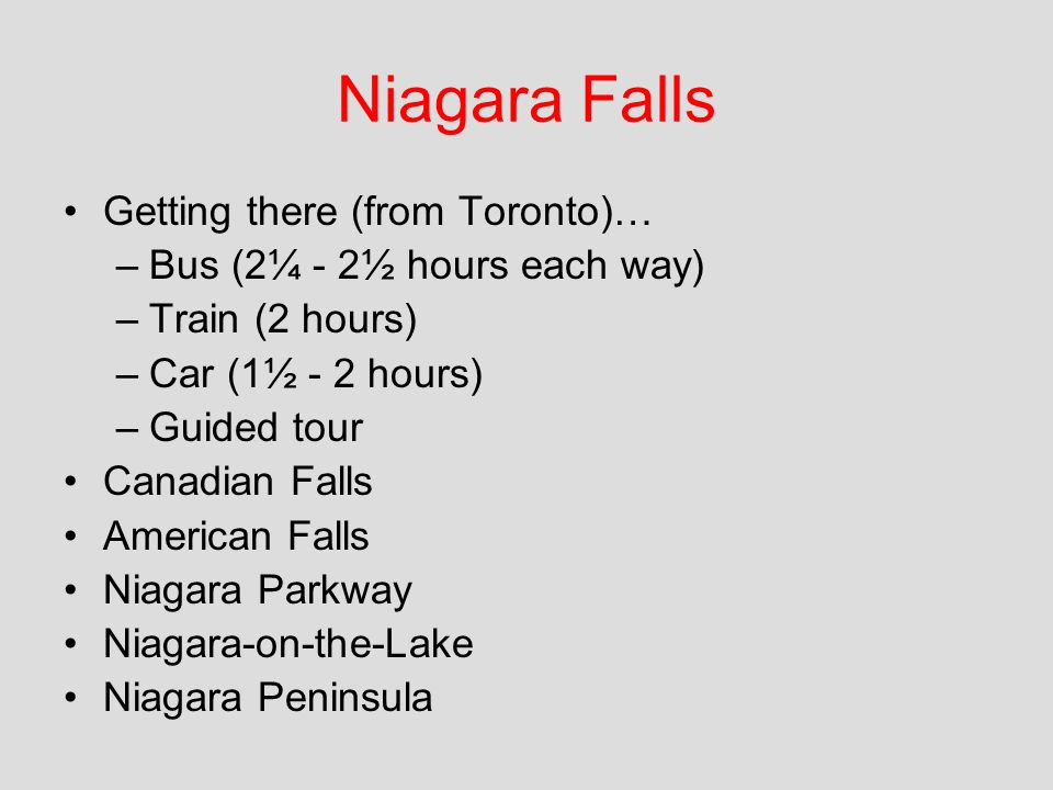Getting there (from Toronto)… –Bus (2¼ - 2½ hours each way) –Train (2 hours) –Car (1½ - 2 hours) –Guided tour Canadian Falls American Falls Niagara Parkway Niagara-on-the-Lake Niagara Peninsula