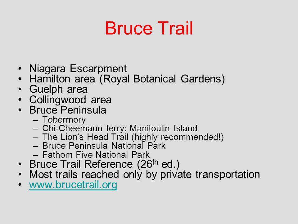 Niagara Escarpment Hamilton area (Royal Botanical Gardens) Guelph area Collingwood area Bruce Peninsula –Tobermory –Chi-Cheemaun ferry: Manitoulin Island –The Lions Head Trail (highly recommended!) –Bruce Peninsula National Park –Fathom Five National Park Bruce Trail Reference (26 th ed.) Most trails reached only by private transportation www.brucetrail.org