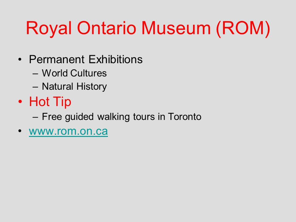 Royal Ontario Museum (ROM) Permanent Exhibitions –World Cultures –Natural History Hot Tip –Free guided walking tours in Toronto www.rom.on.ca
