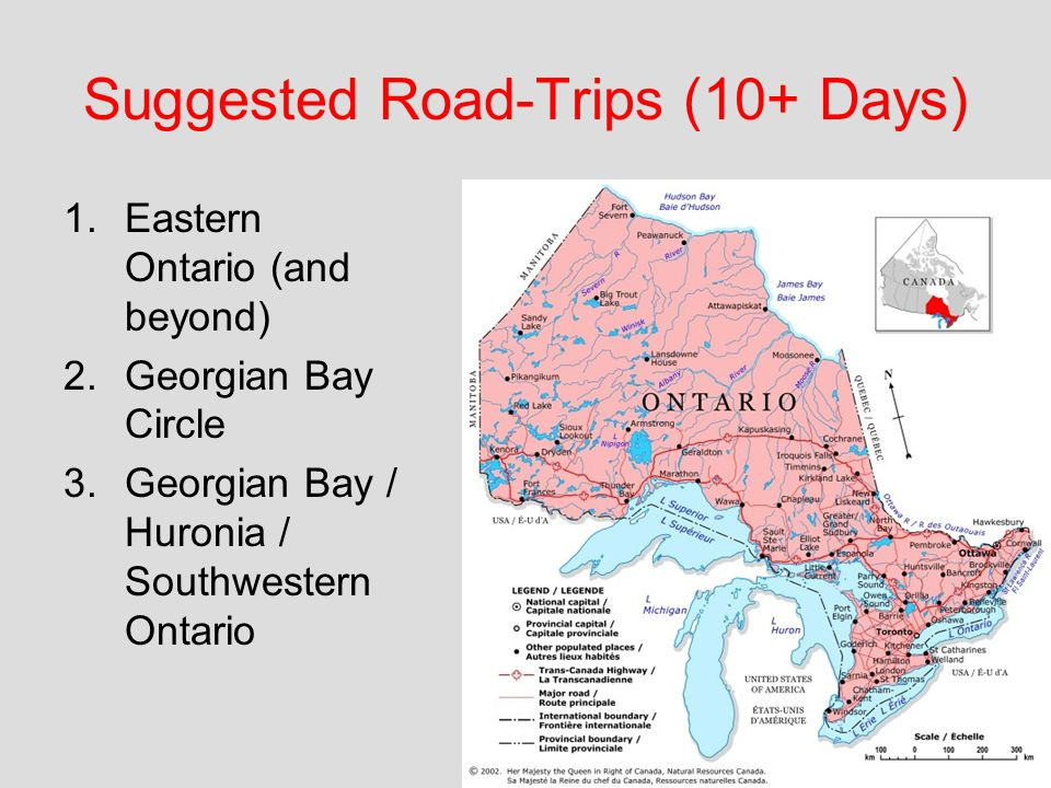 Suggested Road-Trips (10+ Days) 1.Eastern Ontario (and beyond) 2.Georgian Bay Circle 3.Georgian Bay / Huronia / Southwestern Ontario