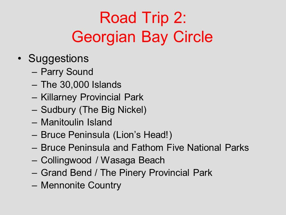 Road Trip 2: Georgian Bay Circle Suggestions –Parry Sound –The 30,000 Islands –Killarney Provincial Park –Sudbury (The Big Nickel) –Manitoulin Island –Bruce Peninsula (Lions Head!) –Bruce Peninsula and Fathom Five National Parks –Collingwood / Wasaga Beach –Grand Bend / The Pinery Provincial Park –Mennonite Country